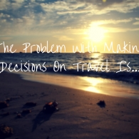 The Problem With Making Travel Decisions Is...
