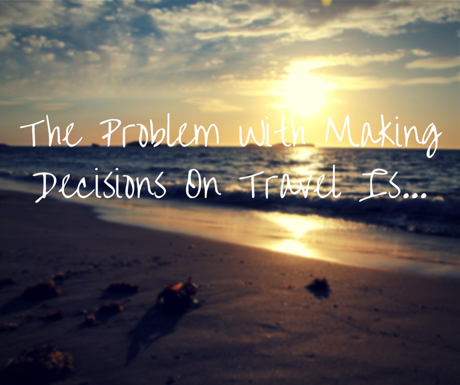 The Problem With Making Decisions On Travel Is…