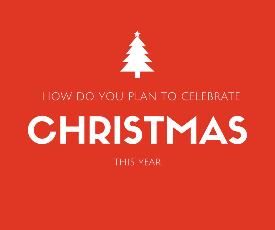 How Do You Plan To Celebrate Christmas This Year?